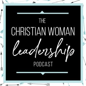 Christian Woman Leadership Podcast